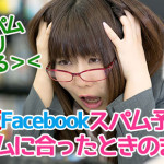 【保存版】フェイスブックスパム対処法『これだけは知っておきたいFBスパムの予防法と被害に合ったときのまとめ』