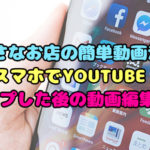 YOUTUBEにアップした動画をスマホで編集する方法【小さなお店のSNS動画】